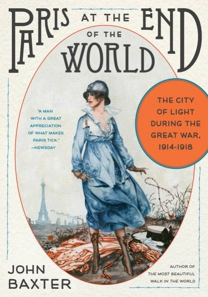 Paris at the End of the World The City of Light During the Great War, 1914-1918 By John Baxter