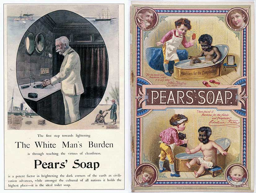 "Racist Pears soap ads of the Edwardian era. Notice that the ad on the left borrows from Kipling's poem, ""The White Man's Burden,"" and equates virtue with cleanliness. The one on the right is even more offensive, equating cleanliness (and virtue) with fair skin."