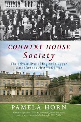 Country House Society: The Private Lives of England's Upper Class After the First World War by Pamela Horn