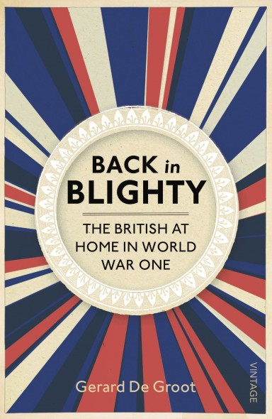 Back in Blighty : The British at Home in World War One Gerard DeGroot
