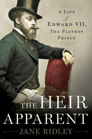 The Heir Apparent: A Life of Edward VII, the Playboy Prince by Jane Ridley