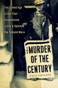 The Murder of the Century: The Gilded Age Crime That Scandalized a City & Sparked the Tabloid Wars by Paul Collins